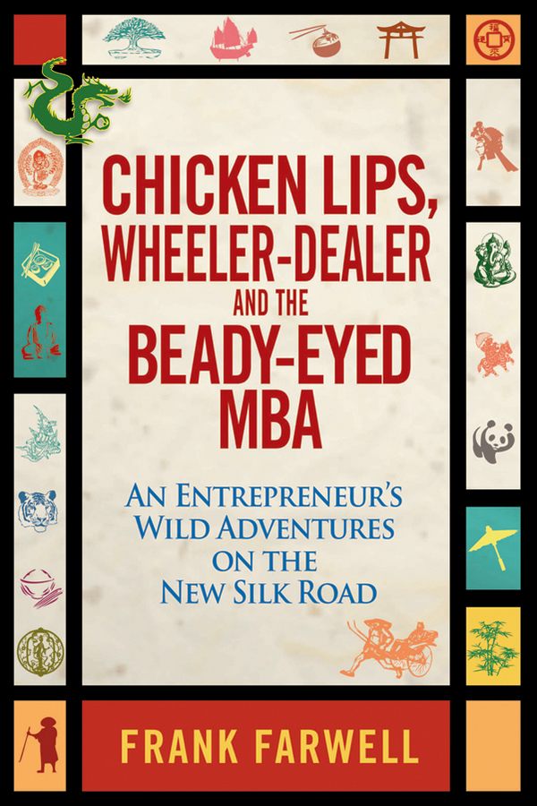Frank Farwell Chicken Lips, Wheeler-Dealer, and the Beady-Eyed M.B.A. An Entrepreneur's Wild Adventures on the New Silk Road пальто alix story alix story mp002xw13vur