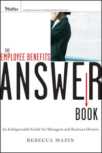 Rebecca  Mazin - The Employee Benefits Answer Book. An Indispensable Guide for Managers and Business Owners
