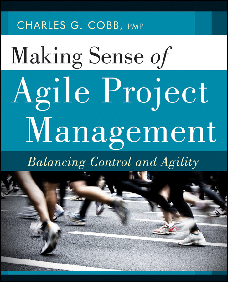 Charles Cobb G. Making Sense of Agile Project Management. Balancing Control and Agility langdon morris agile innovation the revolutionary approach to accelerate success inspire engagement and ignite creativity