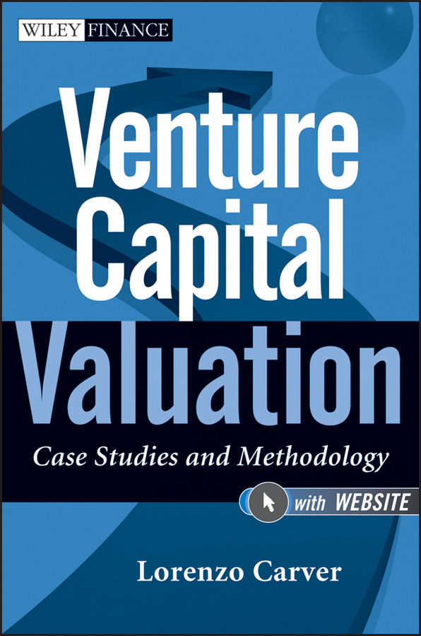Фото - Lorenzo Carver Venture Capital Valuation. Case Studies and Methodology ISBN: 9781118182345 shannon pratt p business valuation discounts and premiums isbn 9780470485446