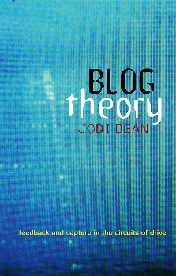 Jodi Dean Blog Theory. Feedback and Capture in the Circuits of Drive ISBN: 9780745675671