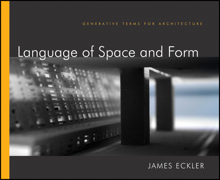 James Eckler F. Language of Space and Form. Generative Terms for Architecture ISBN: 9781118105320 design thinking for interiors