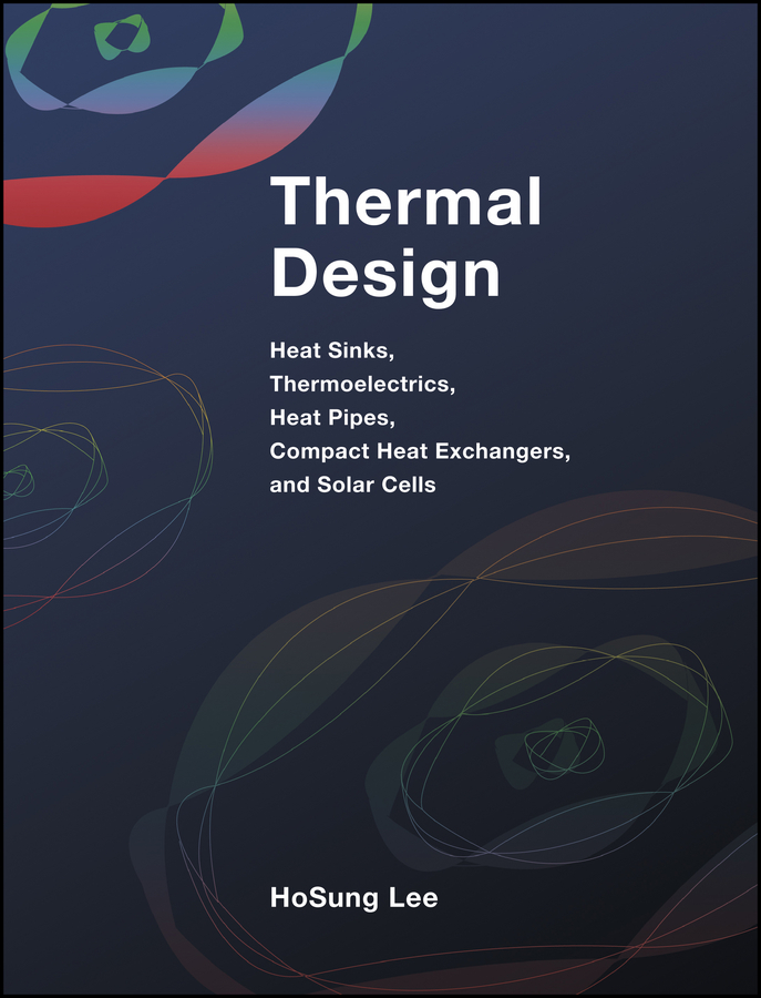 H. Lee S. Thermal Design. Heat Sinks, Thermoelectrics, Heat Pipes, Compact Heat Exchangers, and Solar Cells