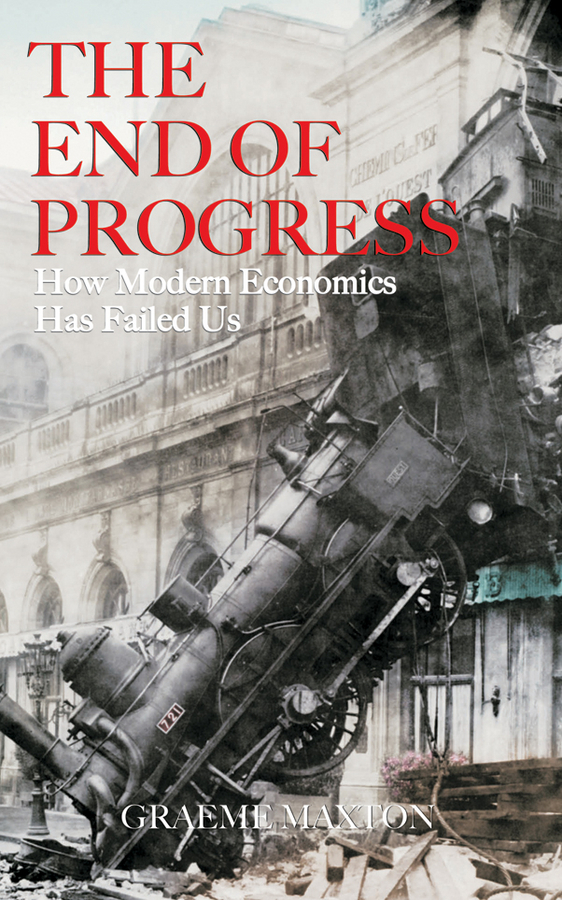 Graeme Maxton The End of Progress. How Modern Economics Has Failed Us ISBN: 9780470830000 a new lease of death
