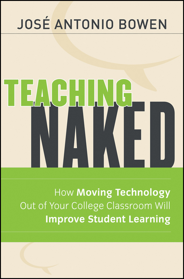 José Bowen Antonio Teaching Naked. How Moving Technology Out of Your College Classroom Will Improve Student Learning