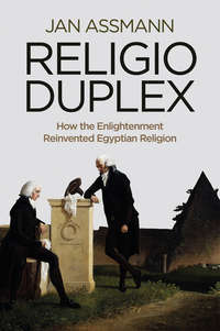 Jan  Assmann - Religio Duplex. How the Enlightenment Reinvented Egyptian Religion