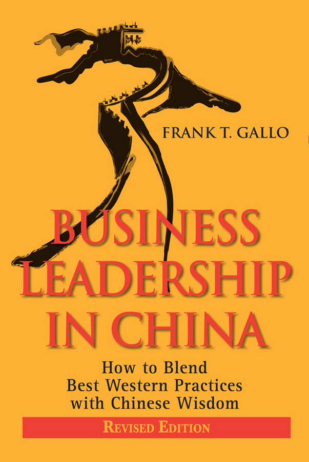 Frank Gallo T. Business Leadership in China. How to Blend Best Western Practices with Chinese Wisdom mike bonem in pursuit of great and godly leadership tapping the wisdom of the world for the kingdom of god