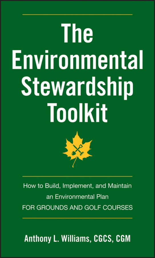 Anthony Williams L. The Environmental Stewardship Toolkit. How to Build, Implement and Maintain an Environmental Plan for Grounds and Golf Courses