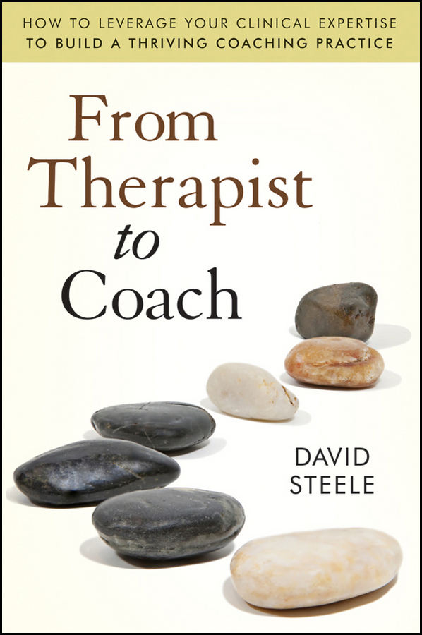 David  Steele From Therapist to Coach. How to Leverage Your Clinical Expertise to Build a Thriving Coaching Practice pierino ursone how to calculate options prices and their greeks exploring the black scholes model from delta to vega