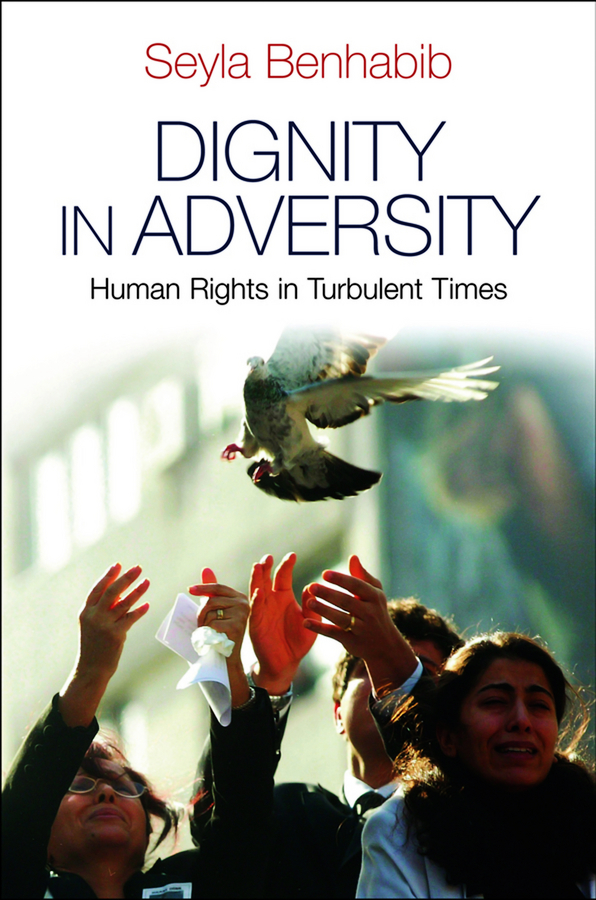 Seyla Benhabib Dignity in Adversity. Human Rights in Troubled Times inhuman conditions – on cosmopolitanism and human rights