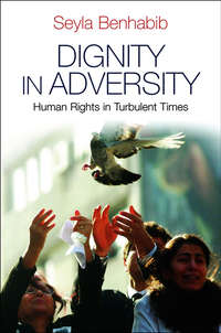 Seyla  Benhabib - Dignity in Adversity. Human Rights in Troubled Times