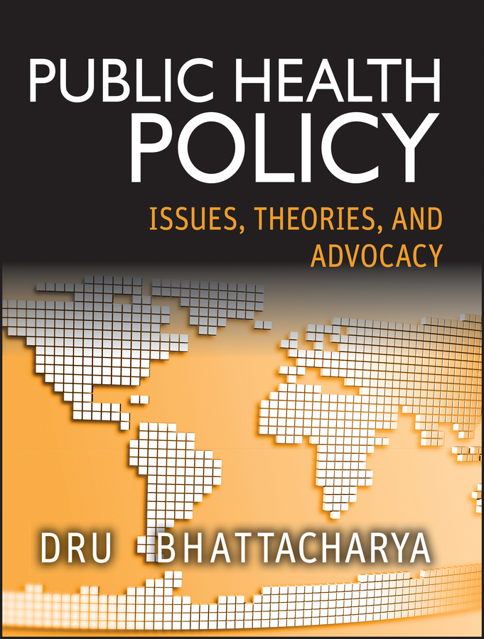 Dhrubajyoti Bhattacharya Public Health Policy. Issues, Theories, and Advocacy