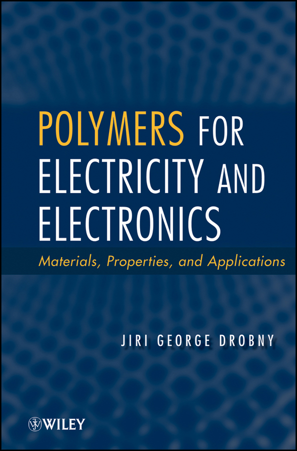 Jiri Drobny George Polymers for Electricity and Electronics. Materials, Properties, and Applications