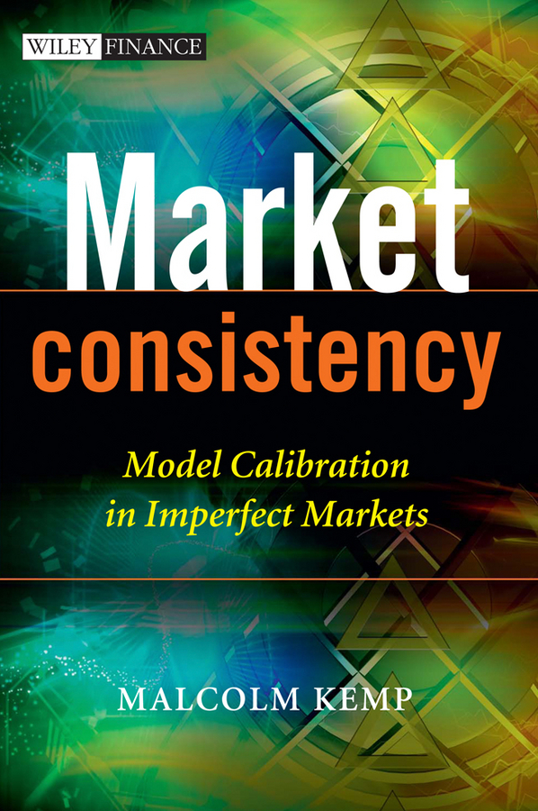 Malcolm Kemp Market Consistency. Model Calibration in Imperfect Markets how to woo when and to whom