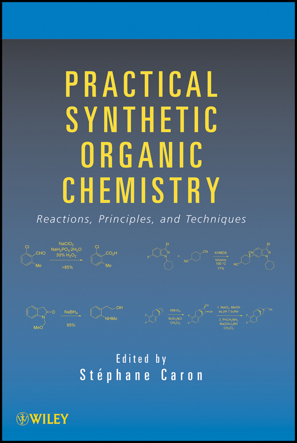 Stéphane Caron Practical Synthetic Organic Chemistry. Reactions, Principles, and Techniques