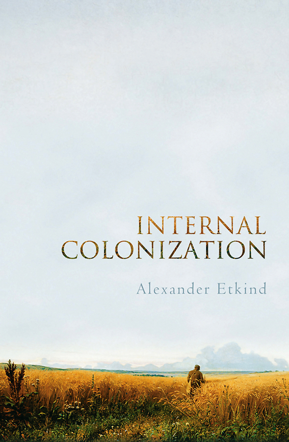 Alexander Etkind Internal Colonization. Russia's Imperial Experience