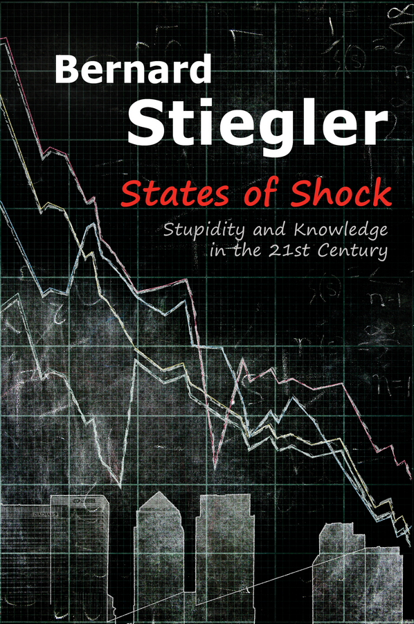 Bernard Stiegler States of Shock. Stupidity and Knowledge in the 21st Century take that take that progress