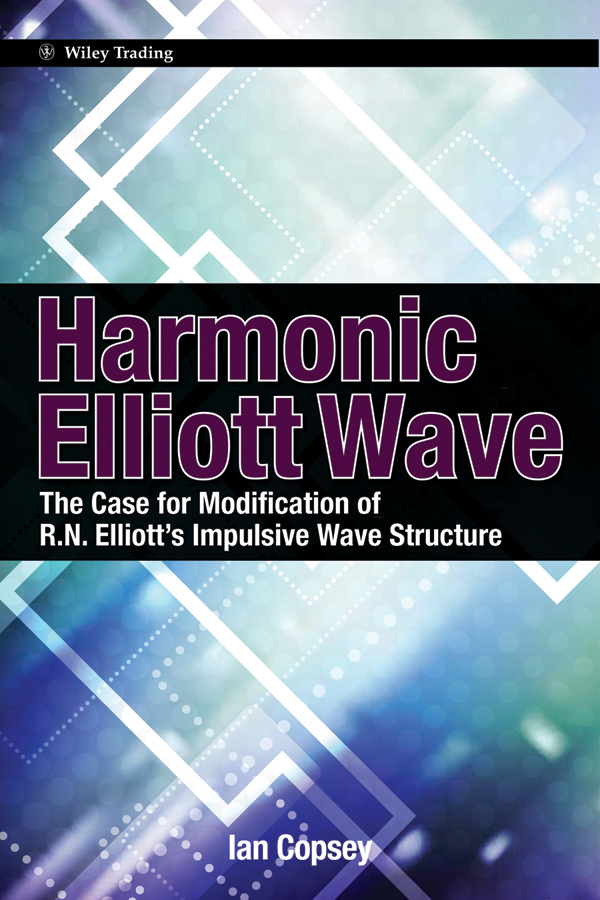 Ian Copsey Harmonic Elliott Wave. The Case for Modification of R. N. Elliott's Impulsive Wave Structure