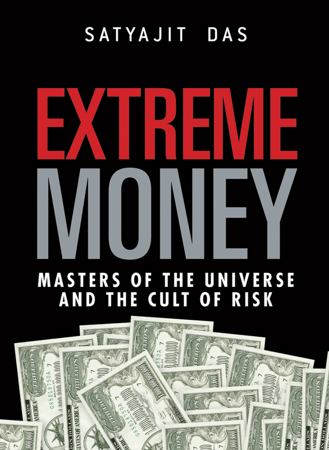 Satyajit Das Extreme Money. The Masters of the Universe and the Cult of Risk tanya beder s financial engineering the evolution of a profession