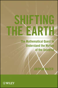 Arthur  Mazer - Shifting the Earth. The Mathematical Quest to Understand the Motion of the Universe