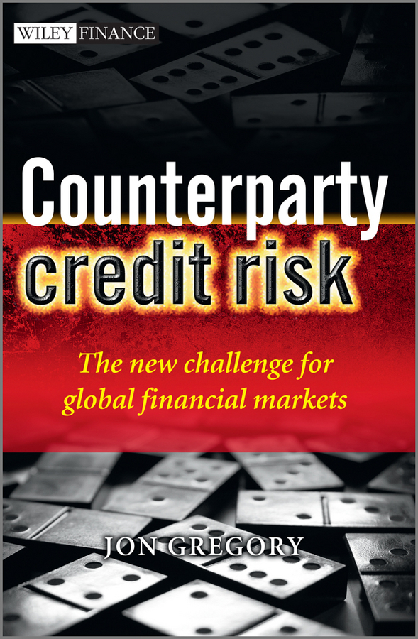 Jon Gregory Counterparty Credit Risk. The new challenge for global financial markets credit and risk analysis by banks