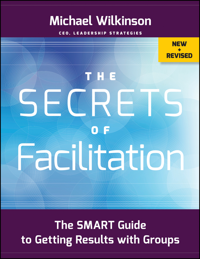 Michael Wilkinson The Secrets of Facilitation. The SMART Guide to Getting Results with Groups practical student centered learning facilitation
