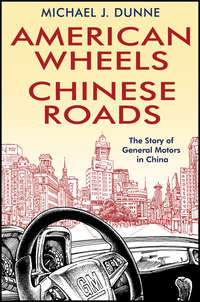 Michael Dunne J. - American Wheels, Chinese Roads. The Story of General Motors in China