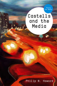 Philip Howard N. - Castells and the Media. Theory and Media