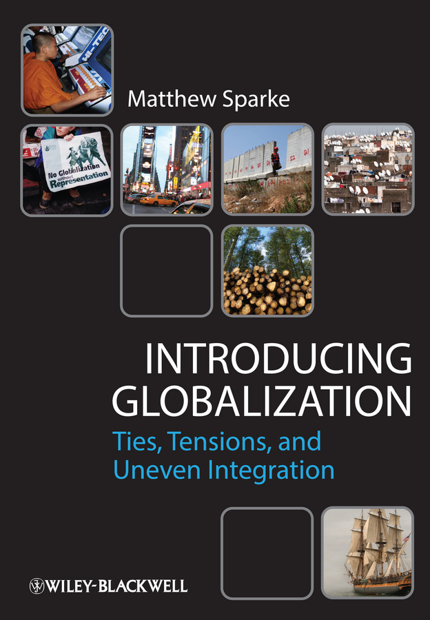 Matthew Sparke Introducing Globalization. Ties, Tensions, and Uneven Integration a l safonov ethnos and globalization ethnocultural mechanisms of disintegration of contemporary nations monograph isbn 9785449070951