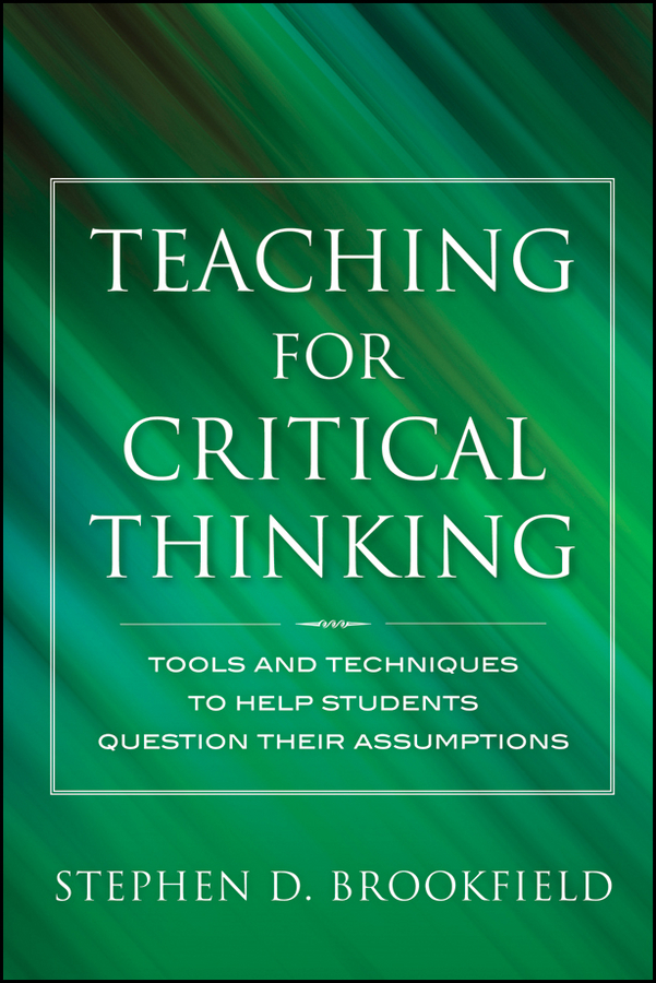 Stephen Brookfield D. Teaching for Critical Thinking. Tools and Techniques to Help Students Question Their Assumptions