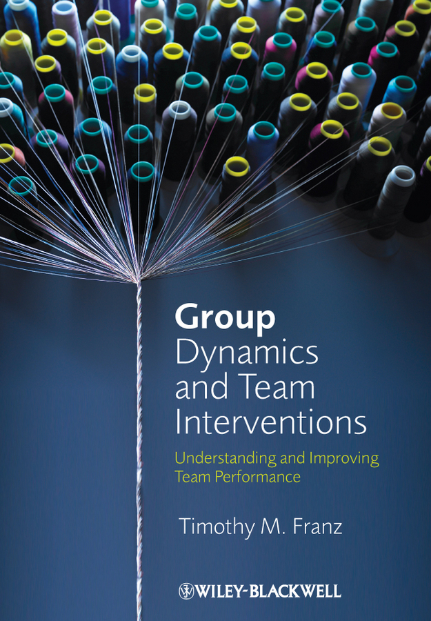 Timothy Franz M. Group Dynamics and Team Interventions. Understanding and Improving Team Performance george eckes six sigma team dynamics the elusive key to project success