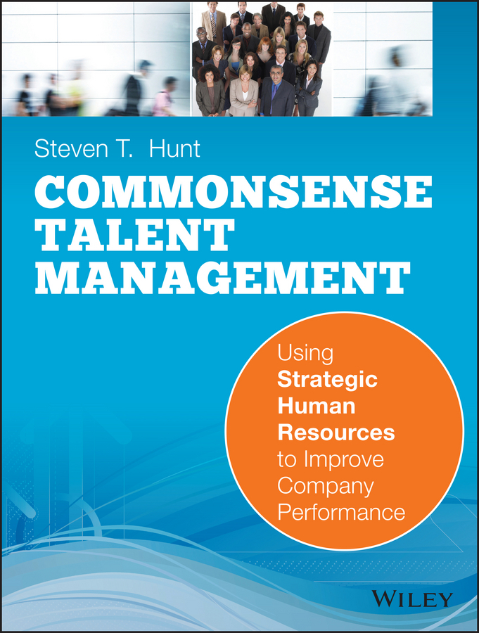 Steven Hunt T. Common Sense Talent Management. Using Strategic Human Resources to Improve Company Performance