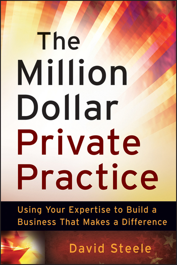 David  Steele. The Million Dollar Private Practice. Using Your Expertise to Build a Business That Makes a Difference