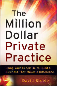 David  Steele - The Million Dollar Private Practice. Using Your Expertise to Build a Business That Makes a Difference