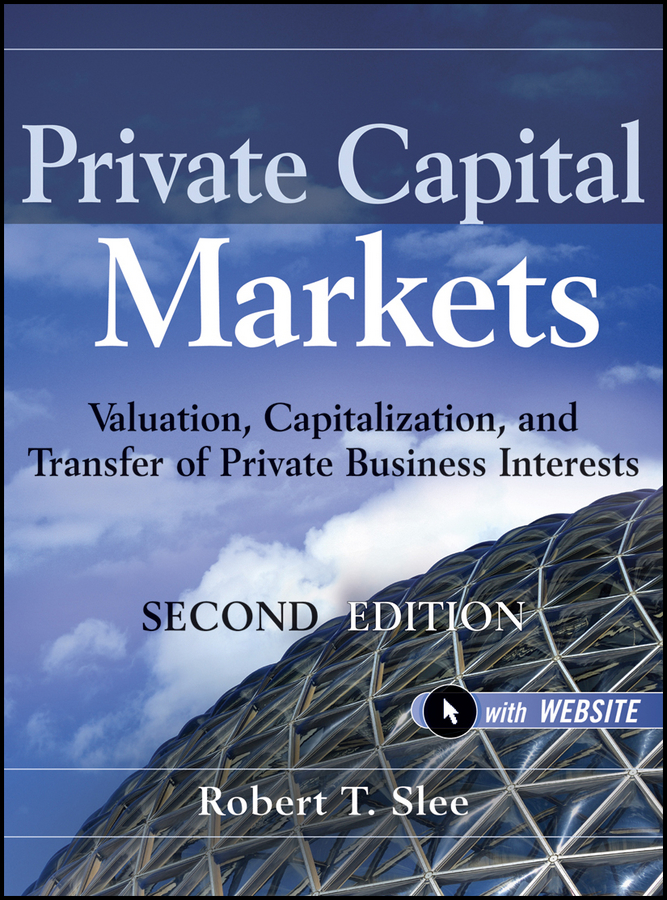 Robert Slee T. Private Capital Markets. Valuation, Capitalization, and Transfer of Private Business Interests a private view