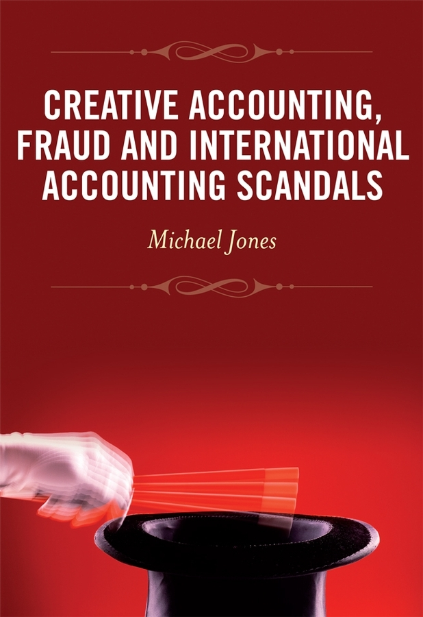 Michael Jones J. Creative Accounting, Fraud and International Accounting Scandals