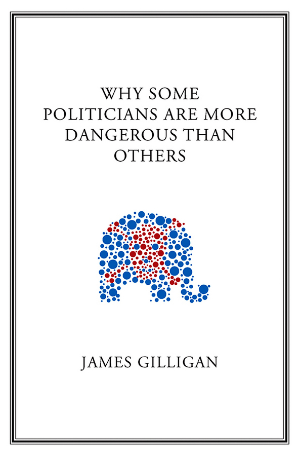 James  Gilligan. Why Some Politicians Are More Dangerous Than Others