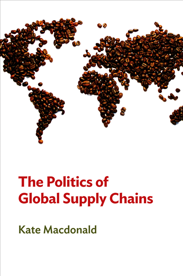 Kate  Macdonald The Politics of Global Supply Chains modeling and analysis for supply chain network in web gis environment