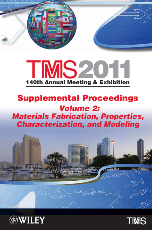 The Minerals, Metals & Materials Society (TMS) TMS 2011 140th Annual Meeting and Exhibition, Materials Fabrication, Properties, Characterization, and Modeling
