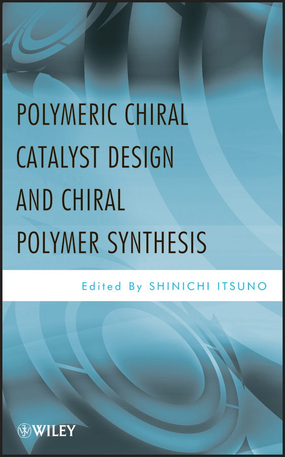 Shinichi Itsuno Polymeric Chiral Catalyst Design and Chiral Polymer Synthesis