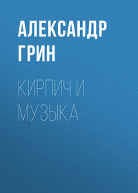 Александр Грин - Кирпич и музыка