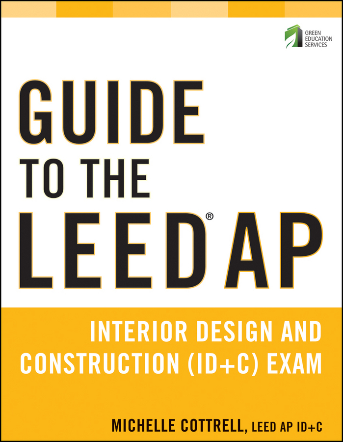 Michelle  Cottrell. Guide to the LEED AP Interior Design and Construction (ID+C) Exam