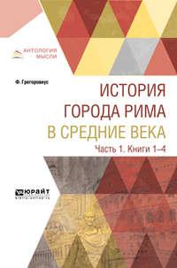 М. Литвинова - История города Рима в Средние века в 4 ч. Часть 1. Книги 1-4