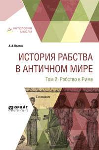 Анри Александр Валлон - История рабства в античном мире в 2 т. Т. 2. Рабство в риме 2-е изд.
