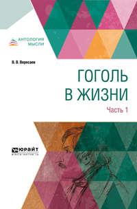 Викентий Вересаев - Гоголь в жизни. В 2 ч. Часть 1