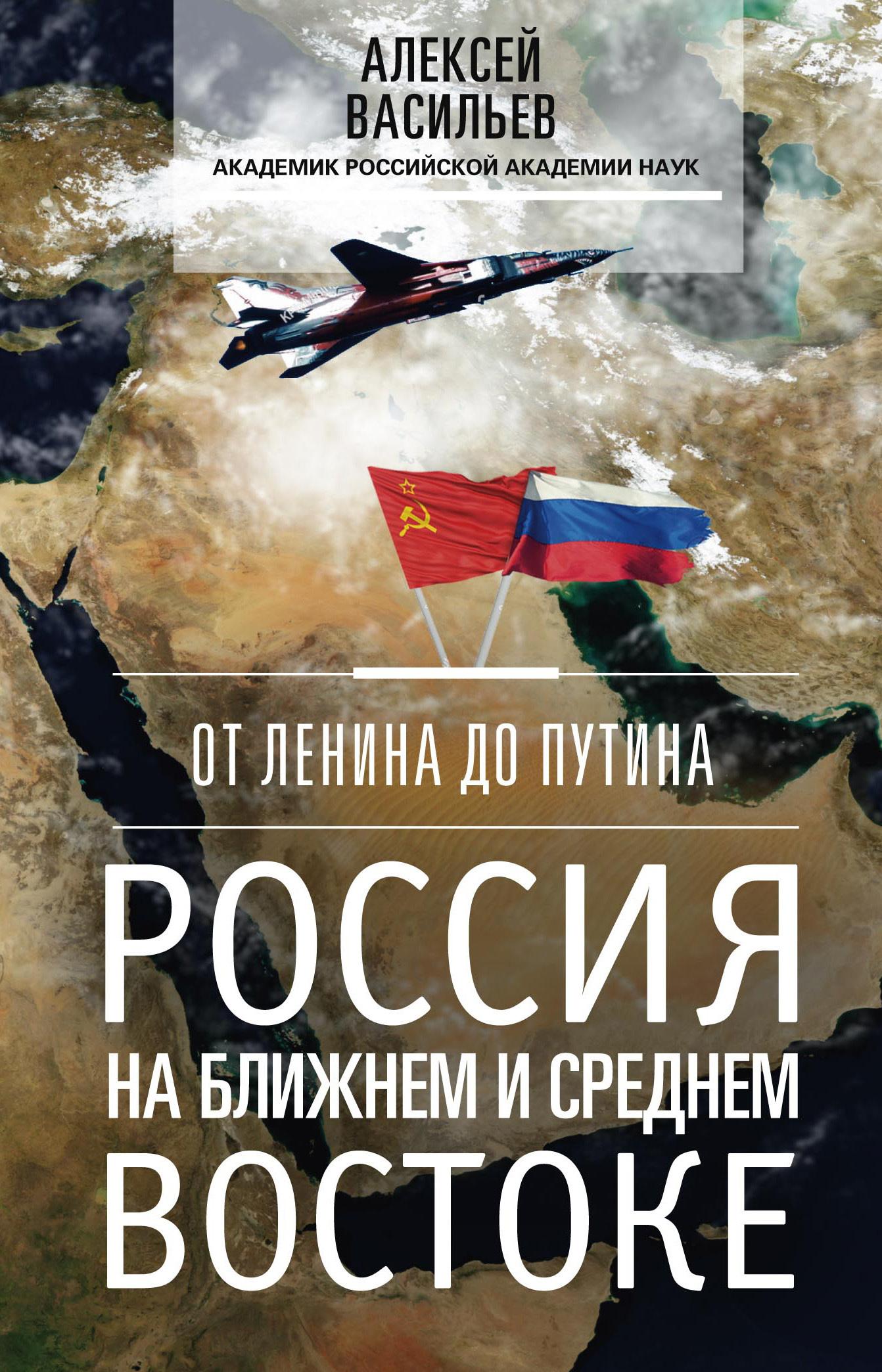 Алексей Васильев. От Ленина до Путина. Россия на Ближнем и Среднем Востоке