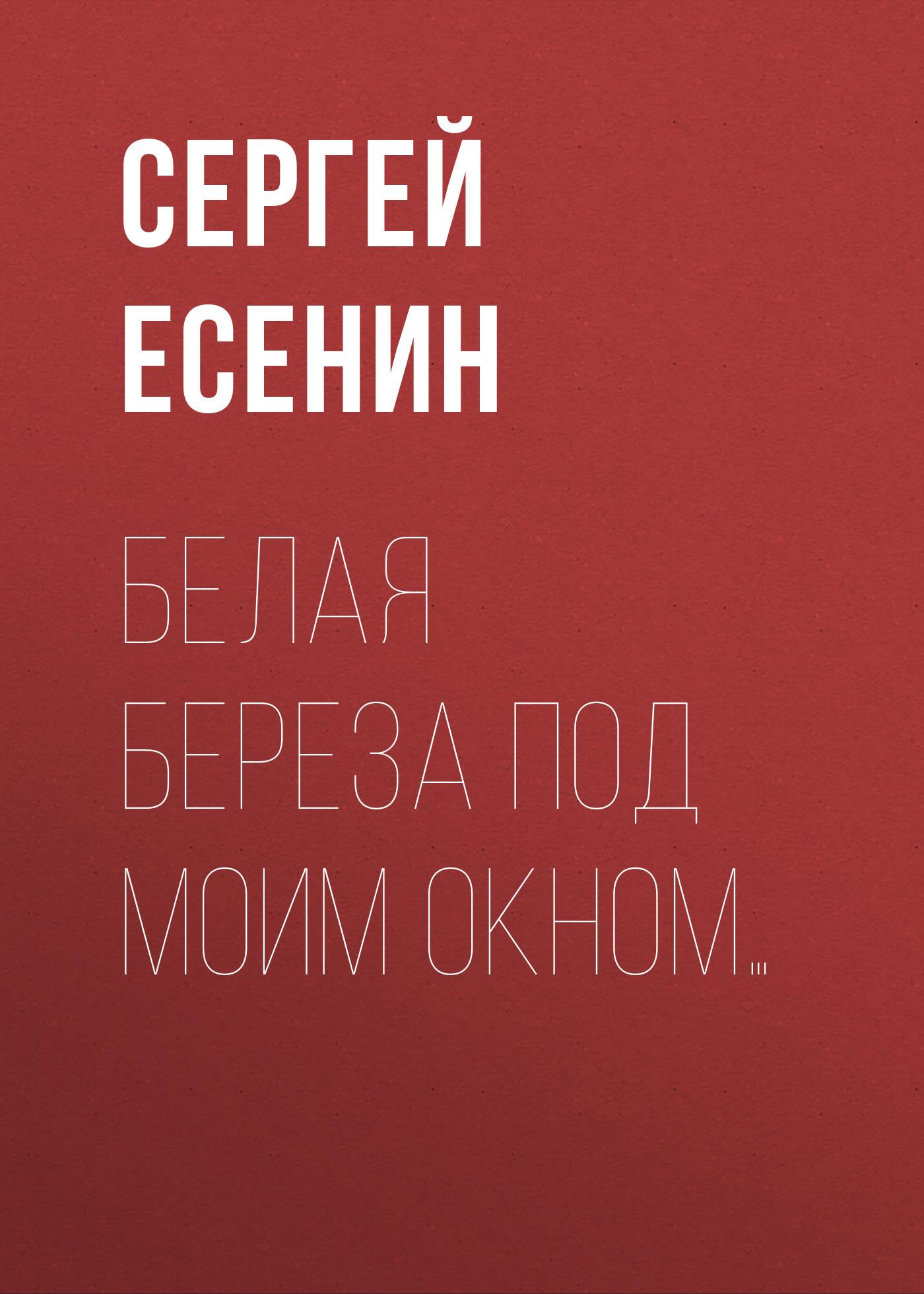 Обложка книги Белая береза под моим окном…, автор Сергей Есенин