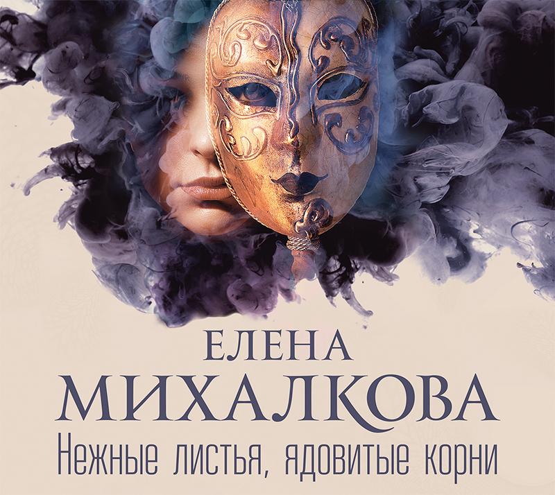 Елена Михалкова. Нежные листья, ядовитые корни
