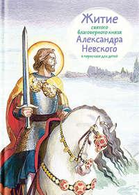 Александр Ткаченко - Житие святого благоверного князя Александра Невского в пересказе для детей