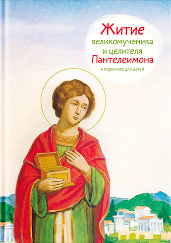 Тимофей Веронин. Житие святого великомученика и целителя Пантелеимона в пересказе для детей